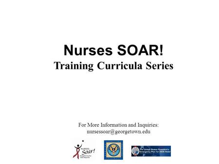 Nurses SOAR! Training Curricula Series For More Information and Inquiries: