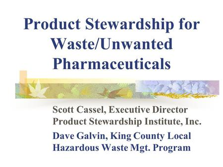 Product Stewardship for Waste/Unwanted Pharmaceuticals Scott Cassel, Executive Director Product Stewardship Institute, Inc. Dave Galvin, King County Local.