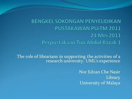 The role of librarians in supporting the activities of a research university: UML's experience Nor Edzan Che Nasir Library University of Malaya.