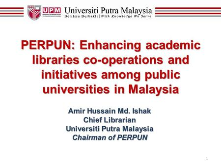 1 PERPUN: Enhancing academic libraries co-operations and initiatives among public universities in Malaysia Amir Hussain Md. Ishak Chief Librarian Universiti.
