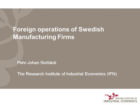 Foreign operations of Swedish Manufacturing Firms Pehr-Johan Norbäck The Research Institute of Industrial EconomicsIFN) The Research Institute of Industrial.