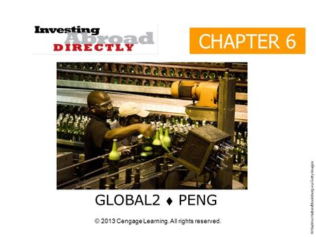 © 2013 Cengage Learning. All rights reserved. CHAPTER 6 GLOBAL2  PENG © Nadine Hutton/Bloomberg via Getty Images.