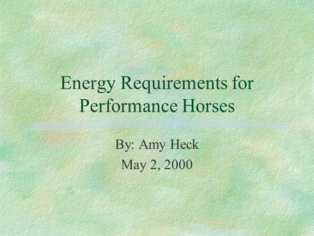 Energy Requirements for Performance Horses By: Amy Heck May 2, 2000.