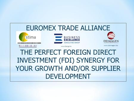 EUROMEX TRADE ALLIANCE THE PERFECT FOREIGN DIRECT INVESTMENT (FDI) SYNERGY FOR YOUR GROWTH AND/OR SUPPLIER DEVELOPMENT www.deimagen.biz www.becg.mx.