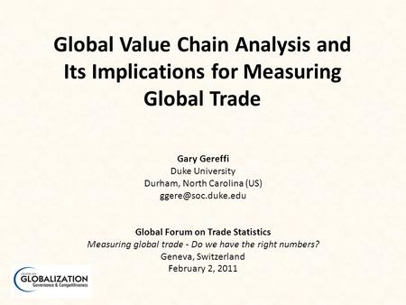 Global Value Chain Analysis and Its Implications for Measuring Global Trade Gary Gereffi Duke University Durham, North Carolina (US)