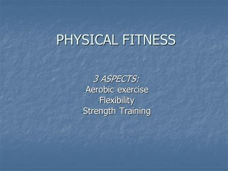 PHYSICAL FITNESS 3 ASPECTS: - Aerobic exercise - Flexibility - Strength Training.