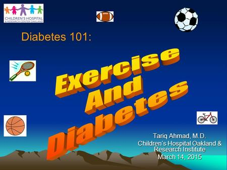 Tariq Ahmad, M.D. Children's Hospital Oakland & Research Institute March 14, 2015 Diabetes 101:
