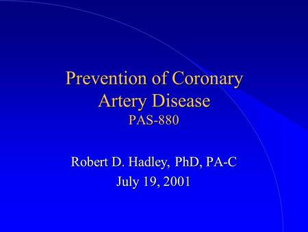 Prevention of Coronary Artery Disease PAS-880 Robert D. Hadley, PhD, PA-C July 19, 2001.