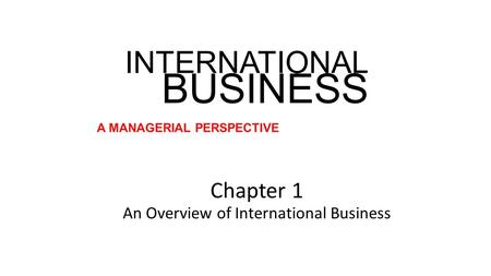 INTERNATIONAL BUSINESS A MANAGERIAL PERSPECTIVE Chapter 1 An Overview of International Business.