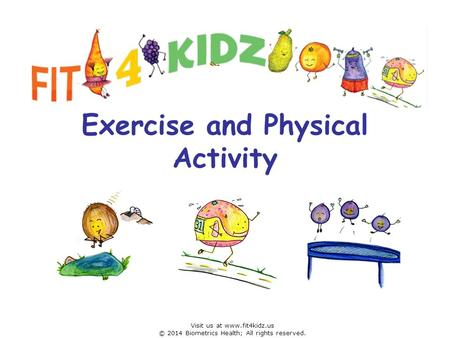 Exercise and Physical Activity Visit us at www.fit4kidz.us © 2014 Biometrics Health; All rights reserved.