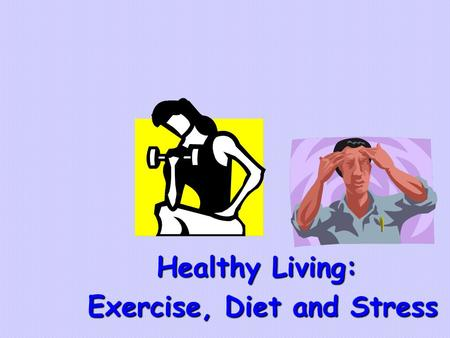 Healthy Living: Exercise, Diet and Stress Exercise, Diet and Stress.