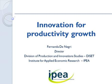 Innovation for productivity growth Fernanda De Negri Director Division of Production and Innovations Studies – DISET Institute for Applied Economic Research.