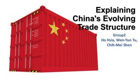 Explaining China's Evolving Trade Structure Group2 Ho Hsia, Wen-Yun Tu, Chih-Mei Shen.