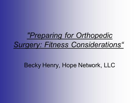 "Preparing for Orthopedic Surgery: Fitness Considerations"" Becky Henry, Hope Network, LLC."
