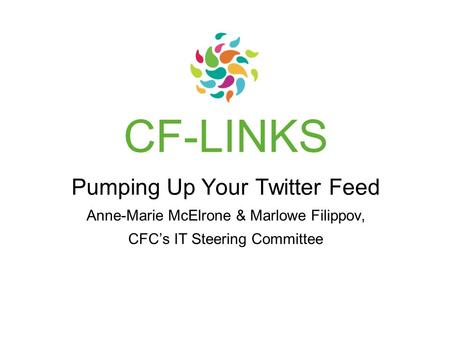 CF-LINKS Pumping Up Your Twitter Feed Anne-Marie McElrone & Marlowe Filippov, CFC's IT Steering Committee.