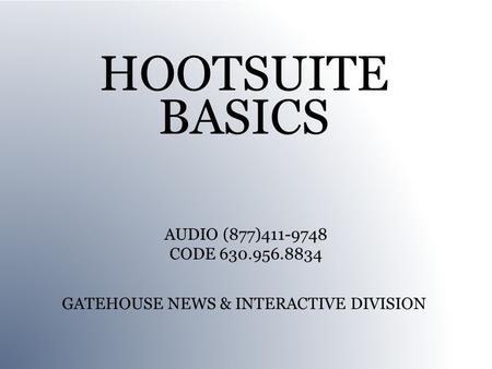 HOOTSUITE BASICS GATEHOUSE NEWS & INTERACTIVE DIVISION AUDIO (877)411-9748 CODE 630.956.8834.