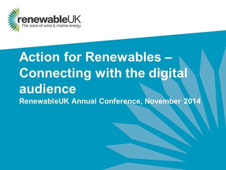 Action for Renewables – Connecting with the digital audience RenewableUK Annual Conference, November 2014.