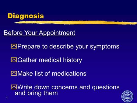 1 Diagnosis Before Your Appointment yPrepare to describe your symptoms yGather medical history yMake list of medications yWrite down concerns and questions.