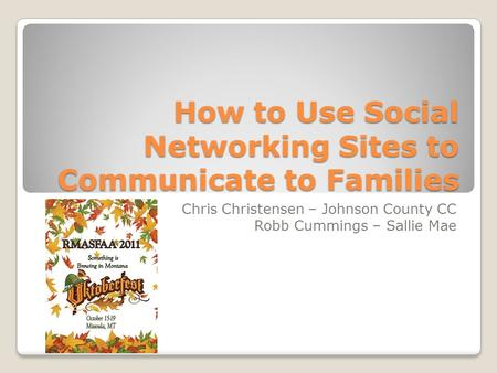 How to Use Social Networking Sites to Communicate to Families Chris Christensen – Johnson County CC Robb Cummings – Sallie Mae.