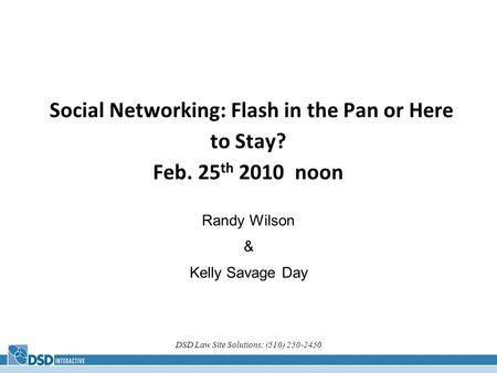 DSD Law Site Solutions: (510) 250-2450 Social Networking: Flash in the Pan or Here to Stay? Feb. 25 th 2010 noon Randy Wilson & Kelly Savage Day.