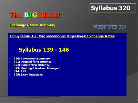 1 Syllabus 320 The BIG ideas! Exchange Rates: summary I.b Syllabus 3.2: Macroeconomic Objectives: Exchange Rates Syllabus 139 - 146 320: Powerpoint summary.