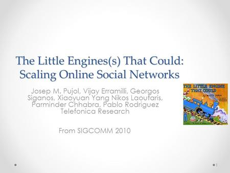 The Little Engines(s) That Could: Scaling Online Social Networks Josep M. Pujol, Vijay Erramilli, Georgos Siganos, Xiaoyuan Yang Nikos Laoutaris, Parminder.