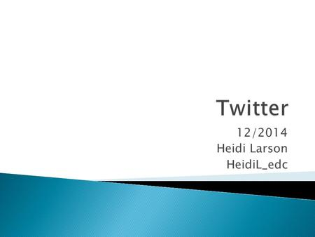12/2014 Heidi Larson HeidiL_edc.  Setting up an account  Twitter vocabulary – With Strategy tips  How to Tweet  Why to Tweet  How to get started.