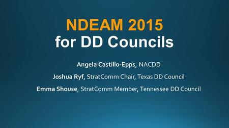 NDEAM 2015 for DD Councils Angela Castillo-Epps, NACDD Joshua Ryf, StratComm Chair, Texas DD Council Emma Shouse, StratComm Member, Tennessee DD Council.