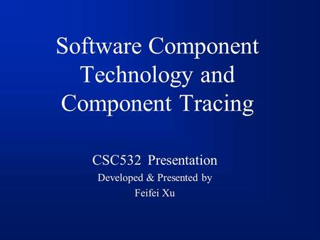Software Component Technology and Component Tracing CSC532 Presentation Developed & Presented by Feifei Xu.