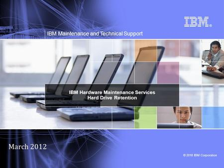 © 2010 IBM Corporation IBM Maintenance and Technical Support IBM Hardware Maintenance Services Hard Drive Retention March 2012.