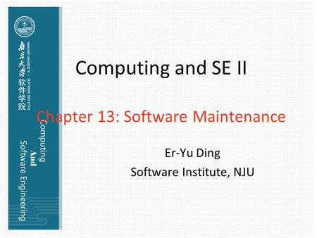 Computing and SE II Chapter 13: Software Maintenance Er-Yu Ding Software Institute, NJU.