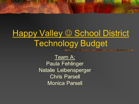 Happy Valley School District Technology Budget Team A: Paula Fehlinger Natalie Leibensperger Chris Parsell Monica Parsell.