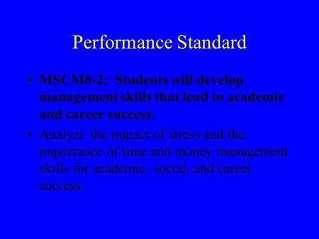 Performance Standard MSCM8-2: Students will develop management skills that lead to academic and career success. Analyze the impact of stress and the importance.