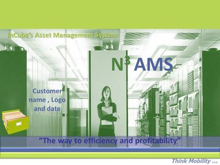 "Think Mobility... N 3 AMS InCube's Asset Management System Customer name, Logo and date ""The way to efficiency and profitability"""