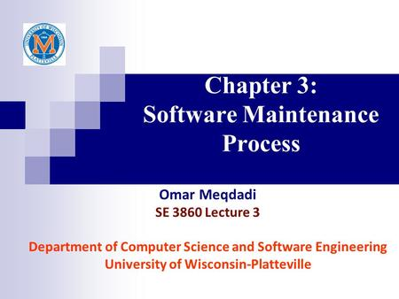 Chapter 3: Software Maintenance Process Omar Meqdadi SE 3860 Lecture 3 Department of Computer Science and Software Engineering University of Wisconsin-Platteville.
