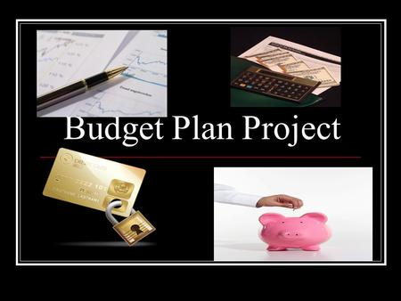 Budget Plan Project. Based on all of the work you have been doing in class with creating your budget you will now break everything down to present to.