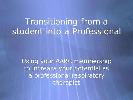 Transitioning from a student into a Professional Using your AARC membership to increase your potential as a professional respiratory therapist.