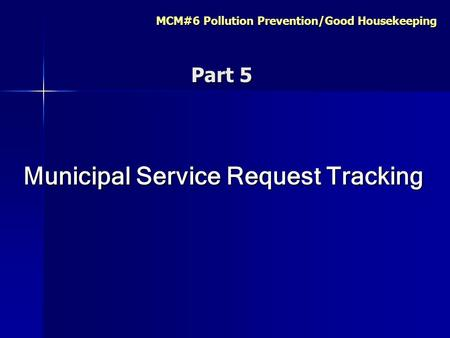 MCM#6 Pollution Prevention/Good Housekeeping Municipal Service Request Tracking Part 5 Part 5.