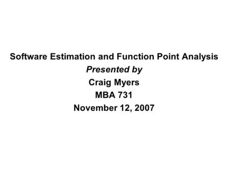 Software Estimation and Function Point Analysis Presented by Craig Myers MBA 731 November 12, 2007.