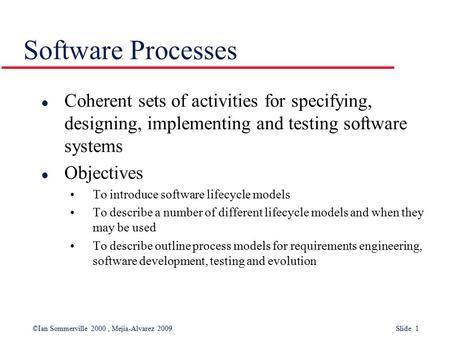 ©Ian Sommerville 2000, Mejia-Alvarez 2009 Slide 1 Software Processes l Coherent sets of activities for specifying, designing, implementing and testing.