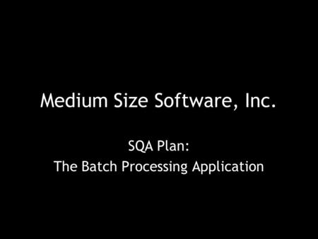 Medium Size Software, Inc. SQA Plan: The Batch Processing Application.