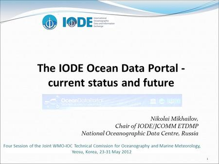 1 The IODE Ocean Data Portal - current status and future Nikolai Mikhailov, Chair of IODE/JCOMM ETDMP National Oceanographic Data Centre, Russia Four Session.