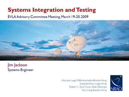 Systems Integration and Testing EVLA Advisory Committee Meeting, March 19-20, 2009 Jim Jackson Systems Engineer.