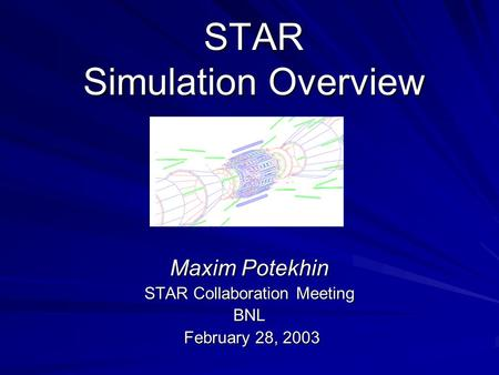 STAR Simulation Overview Maxim Potekhin STAR Collaboration Meeting BNL February 28, 2003 February 28, 2003.