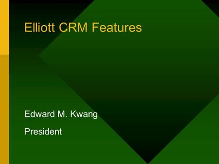 Elliott CRM Features Edward M. Kwang President. Elliott CRM Features System Level –Notes –Attribute –Links –eContact –Emails Features –Events Application.