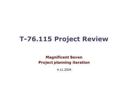 T-76.115 Project Review Magnificent Seven Project planning iteration 4.11.2004.