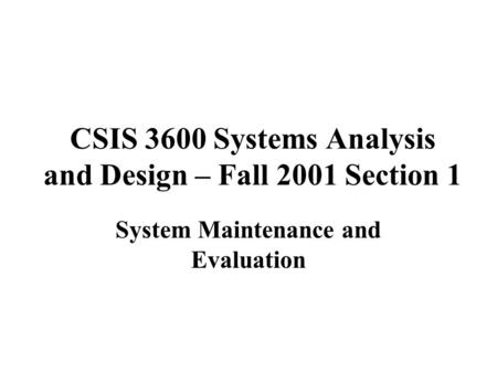 CSIS 3600 Systems Analysis and Design – Fall 2001 Section 1 System Maintenance and Evaluation.