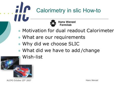 ALCPG October 25 th 2007 Hans Wenzel Calorimetry in slic How-to Motivation for dual readout Calorimeter What are our requirements Why did we choose SLIC.