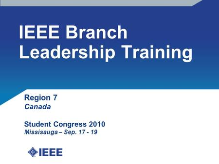 IEEE Branch Leadership Training Region 7 Canada Student Congress 2010 Missisauga – Sep. 17 - 19.
