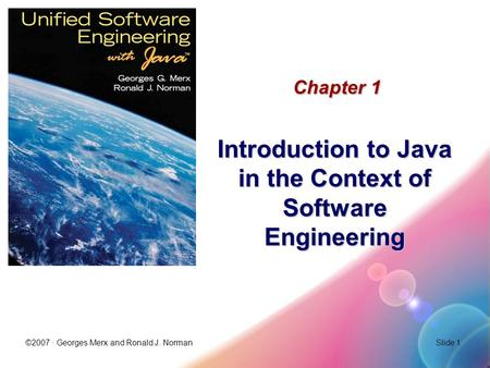 ©2007 · Georges Merx and Ronald J. NormanSlide 1 Chapter 1 Introduction to Java in the Context of Software Engineering.